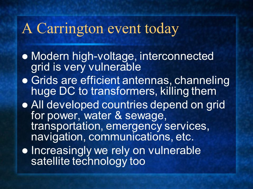 A Carrington event today Modern high-voltage, interconnected grid is very vulnerable Grids are efficient antennas, channeling huge DC to transformers, killing them All developed countries depend on grid for power, water & sewage, transportation, emergency services, navigation, communications, etc.