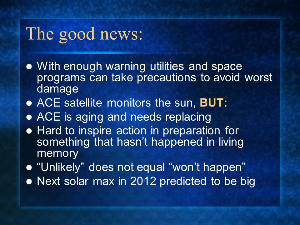 The good news: With enough warning utilities and space programs can take precautions to avoid worst damage ACE satellite monitors the sun, BUT: ACE is aging and needs replacing Hard to inspire action in preparation for something that hasn't happened in living memory Unlikely does not equal won't happen Next solar max in 2012 predicted to be big