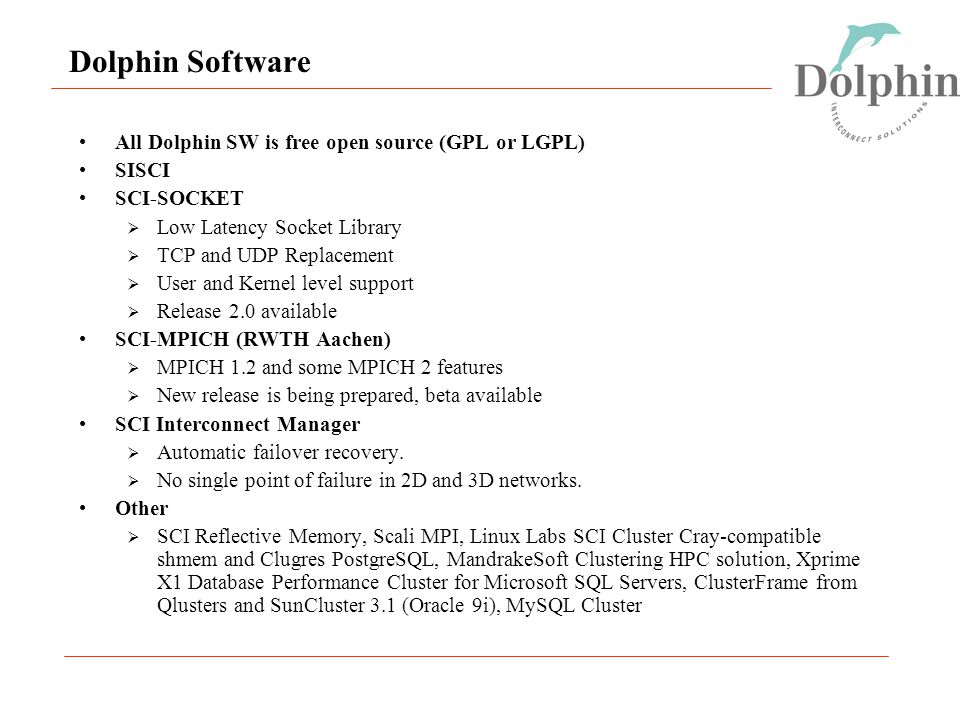 Dolphin Software All Dolphin SW is free open source (GPL or LGPL) SISCI SCI-SOCKET  Low Latency Socket Library  TCP and UDP Replacement  User and Kernel level support  Release 2.0 available SCI-MPICH (RWTH Aachen)  MPICH 1.2 and some MPICH 2 features  New release is being prepared, beta available SCI Interconnect Manager  Automatic failover recovery.