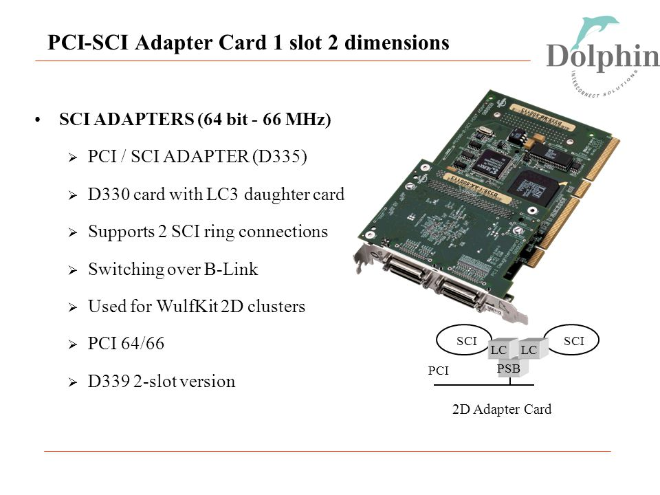 SCI PCI-SCI Adapter Card 1 slot 2 dimensions SCI PSB PCI LC 2D Adapter Card SCI ADAPTERS (64 bit - 66 MHz)  PCI / SCI ADAPTER (D335)  D330 card with LC3 daughter card  Supports 2 SCI ring connections  Switching over B-Link  Used for WulfKit 2D clusters  PCI 64/66  D339 2-slot version