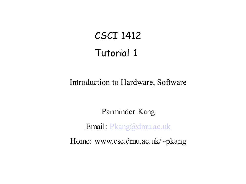 CSCI 1412 Tutorial 1 Introduction to Hardware, Software Parminder Kang Email: Pkang@dmu.ac.ukPkang@dmu.ac.uk Home: www.cse.dmu.ac.uk/~pkang