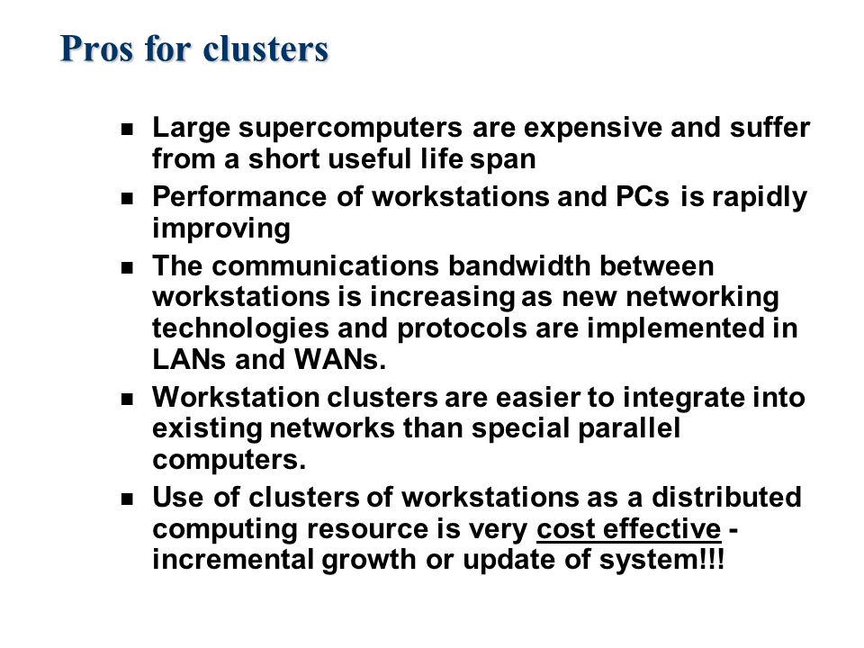 Pros for clusters n Large supercomputers are expensive and suffer from a short useful life span n Performance of workstations and PCs is rapidly improving n The communications bandwidth between workstations is increasing as new networking technologies and protocols are implemented in LANs and WANs.