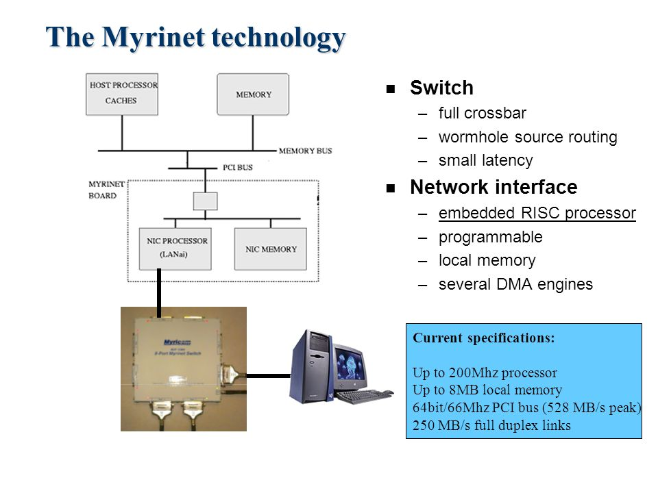 The Myrinet technology n Switch –full crossbar –wormhole source routing –small latency n Network interface –embedded RISC processor –programmable –local memory –several DMA engines Current specifications: Up to 200Mhz processor Up to 8MB local memory 64bit/66Mhz PCI bus (528 MB/s peak) 250 MB/s full duplex links