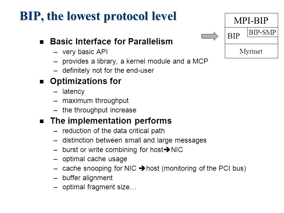 BIP, the lowest protocol level n Basic Interface for Parallelism –very basic API –provides a library, a kernel module and a MCP –definitely not for the end-user n Optimizations for –latency –maximum throughput –the throughput increase n The implementation performs –reduction of the data critical path –distinction between small and large messages –burst or write combining for host  NIC –optimal cache usage –cache snooping for NIC  host (monitoring of the PCI bus) –buffer alignment –optimal fragment size… Myrinet BIP BIP-SMP MPI-BIP