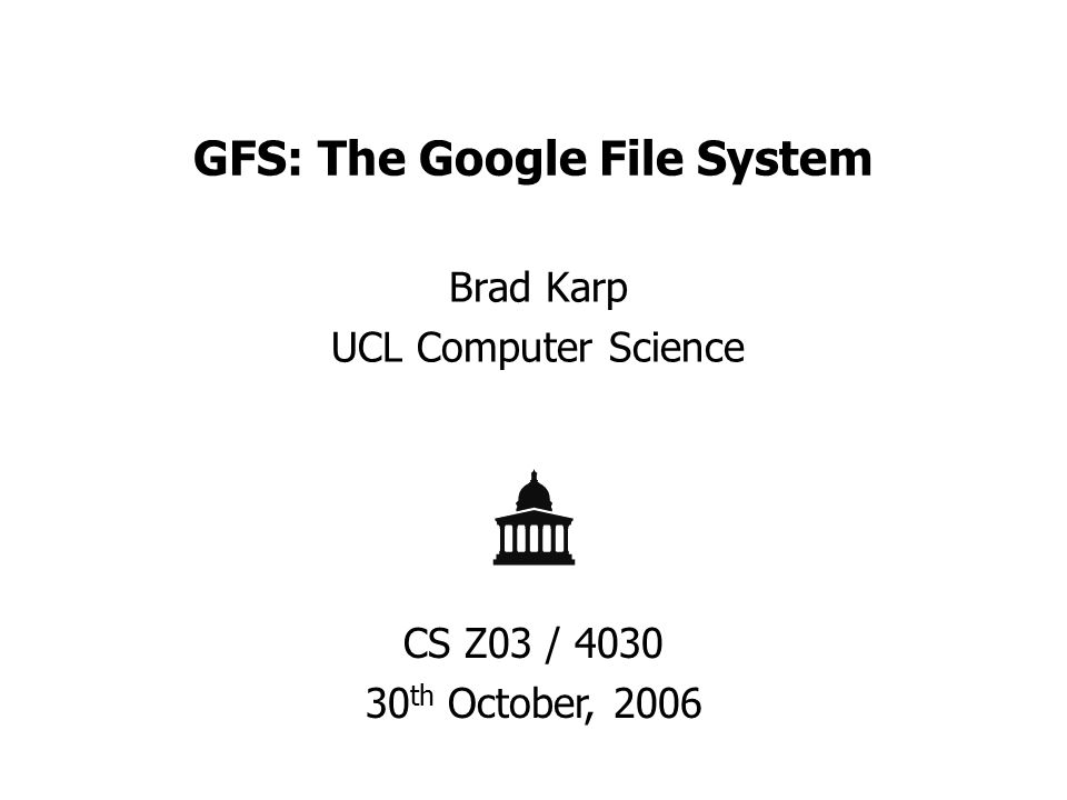 GFS: The Google File System Brad Karp UCL Computer Science CS Z03 / 4030 30 th October, 2006