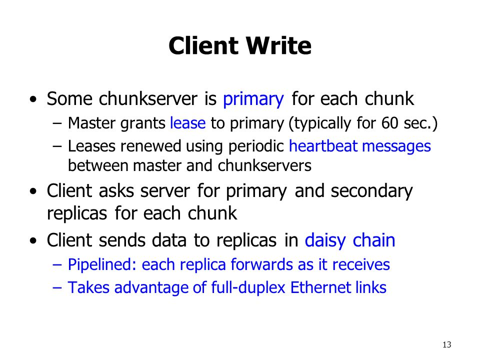 13 Client Write Some chunkserver is primary for each chunk –Master grants lease to primary (typically for 60 sec.) –Leases renewed using periodic heartbeat messages between master and chunkservers Client asks server for primary and secondary replicas for each chunk Client sends data to replicas in daisy chain –Pipelined: each replica forwards as it receives –Takes advantage of full-duplex Ethernet links