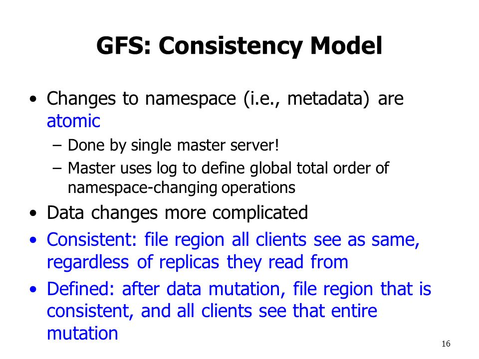 16 GFS: Consistency Model Changes to namespace (i.e., metadata) are atomic –Done by single master server.