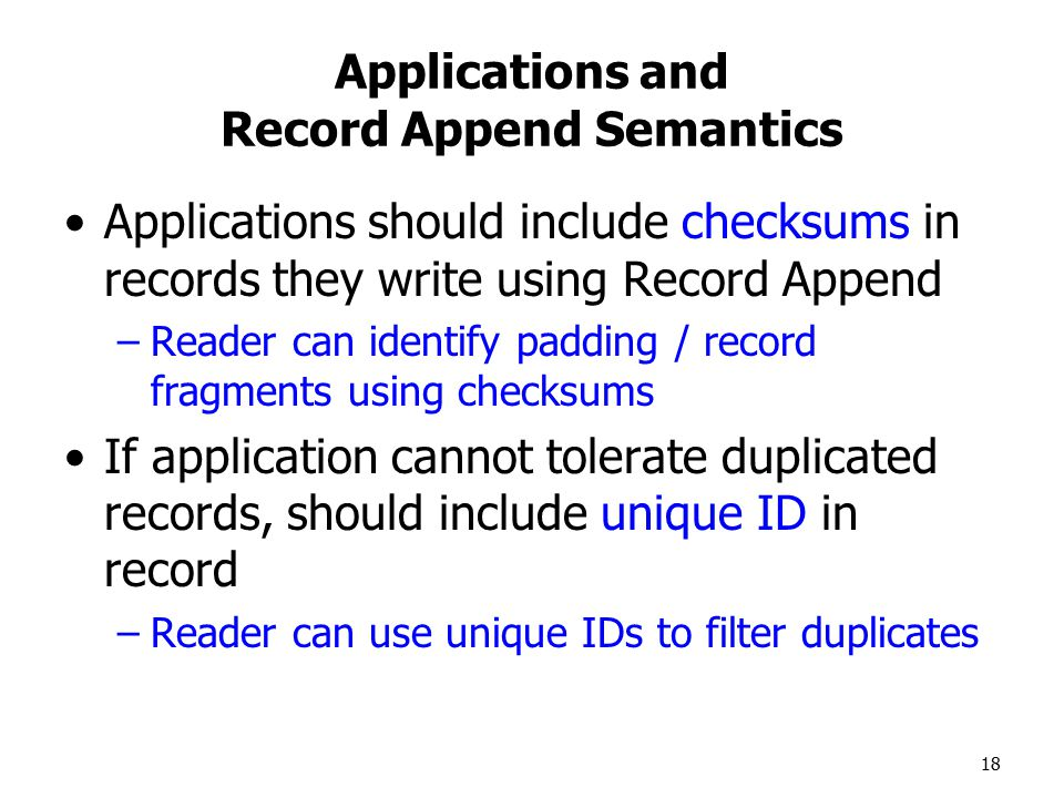 18 Applications and Record Append Semantics Applications should include checksums in records they write using Record Append –Reader can identify padding / record fragments using checksums If application cannot tolerate duplicated records, should include unique ID in record –Reader can use unique IDs to filter duplicates