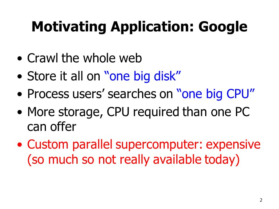 2 Motivating Application: Google Crawl the whole web Store it all on one big disk Process users' searches on one big CPU More storage, CPU required than one PC can offer Custom parallel supercomputer: expensive (so much so not really available today)