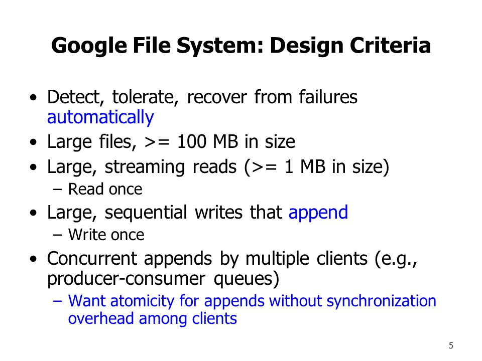 5 Google File System: Design Criteria Detect, tolerate, recover from failures automatically Large files, >= 100 MB in size Large, streaming reads (>= 1 MB in size) –Read once Large, sequential writes that append –Write once Concurrent appends by multiple clients (e.g., producer-consumer queues) –Want atomicity for appends without synchronization overhead among clients