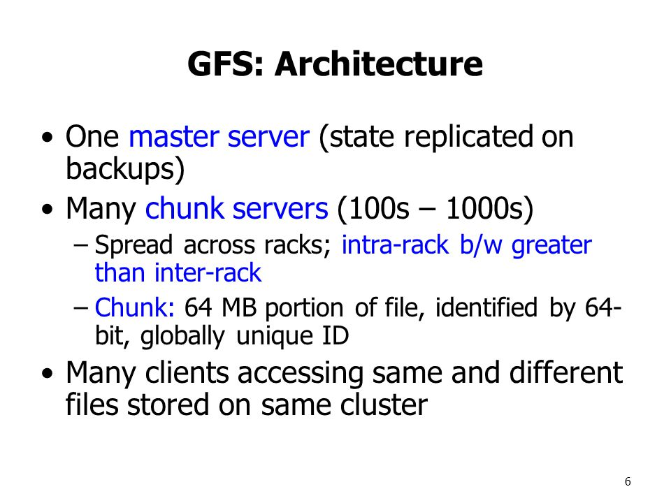 6 GFS: Architecture One master server (state replicated on backups) Many chunk servers (100s – 1000s) –Spread across racks; intra-rack b/w greater than inter-rack –Chunk: 64 MB portion of file, identified by 64- bit, globally unique ID Many clients accessing same and different files stored on same cluster