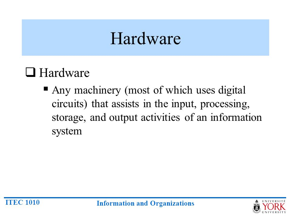ITEC 1010 Information and Organizations Hardware  Hardware  Any machinery (most of which uses digital circuits) that assists in the input, processin