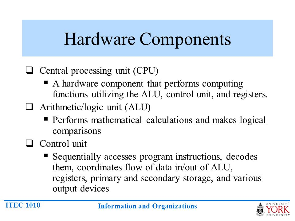 ITEC 1010 Information and Organizations Hardware Components  Central processing unit (CPU)  A hardware component that performs computing functions u