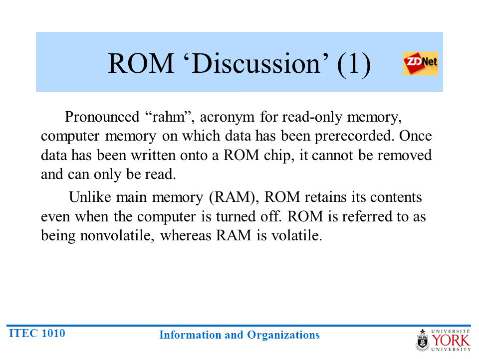 """ITEC 1010 Information and Organizations ROM 'Discussion' (1) Pronounced """"rahm"""", acronym for read-only memory, computer memory on which data has been p"""