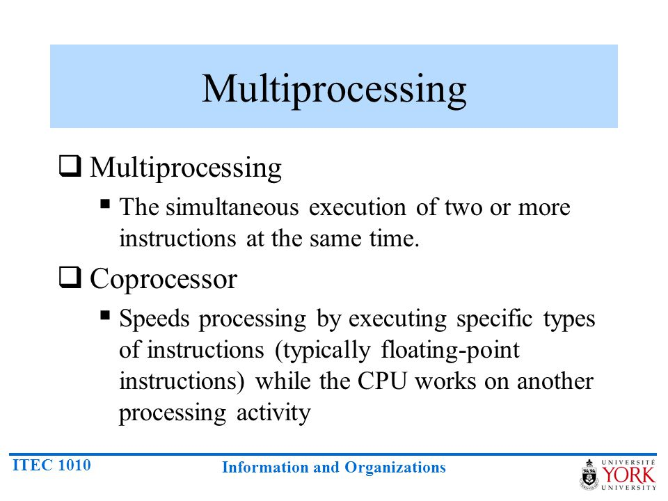 ITEC 1010 Information and Organizations Multiprocessing  Multiprocessing  The simultaneous execution of two or more instructions at the same time. 