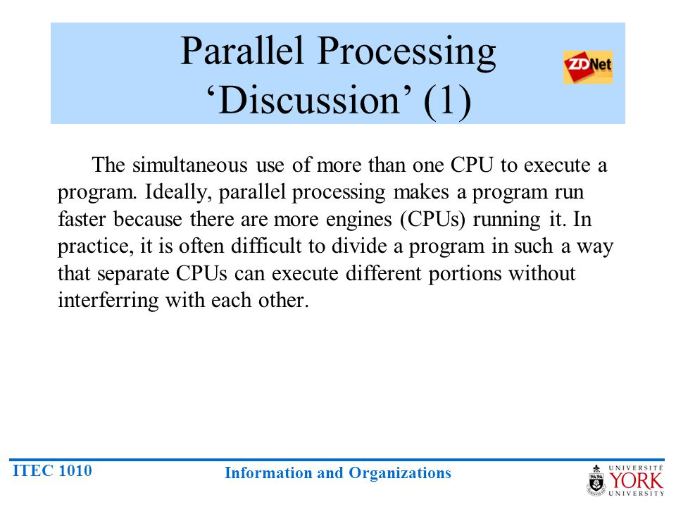 ITEC 1010 Information and Organizations Parallel Processing 'Discussion' (1) The simultaneous use of more than one CPU to execute a program. Ideally,