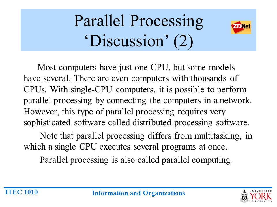 ITEC 1010 Information and Organizations Parallel Processing 'Discussion' (2) Most computers have just one CPU, but some models have several. There are