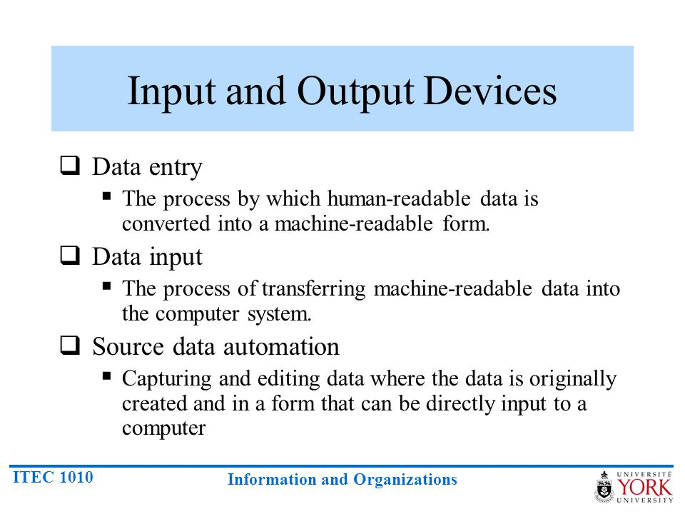 ITEC 1010 Information and Organizations Input and Output Devices  Data entry  The process by which human-readable data is converted into a machine-r
