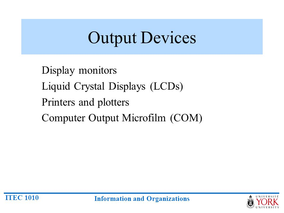 ITEC 1010 Information and Organizations Output Devices Display monitors Liquid Crystal Displays (LCDs) Printers and plotters Computer Output Microfilm