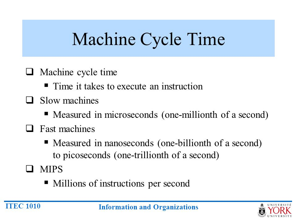ITEC 1010 Information and Organizations Machine Cycle Time  Machine cycle time  Time it takes to execute an instruction  Slow machines  Measured i