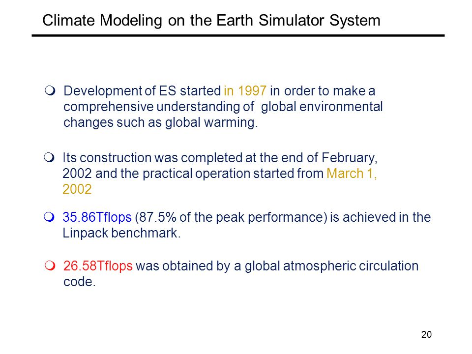 20 Climate Modeling on the Earth Simulator System  Development of ES started in 1997 in order to make a comprehensive understanding of global environmental changes such as global warming.