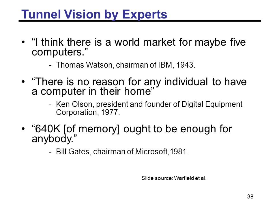 38 Tunnel Vision by Experts I think there is a world market for maybe five computers. -Thomas Watson, chairman of IBM, 1943.