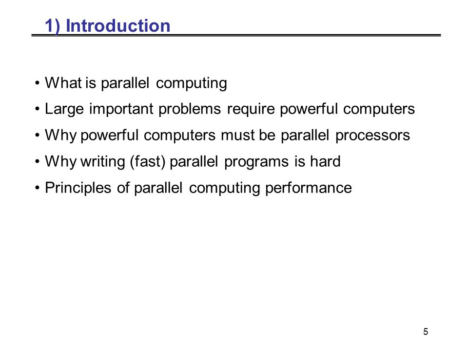 5 1) Introduction What is parallel computing Large important problems require powerful computers Why powerful computers must be parallel processors Why writing (fast) parallel programs is hard Principles of parallel computing performance