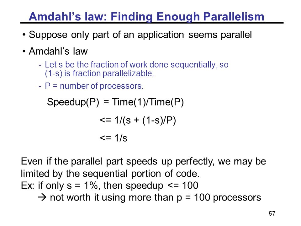 57 Amdahl's law: Finding Enough Parallelism Suppose only part of an application seems parallel Amdahl's law -Let s be the fraction of work done sequentially, so (1-s) is fraction parallelizable.
