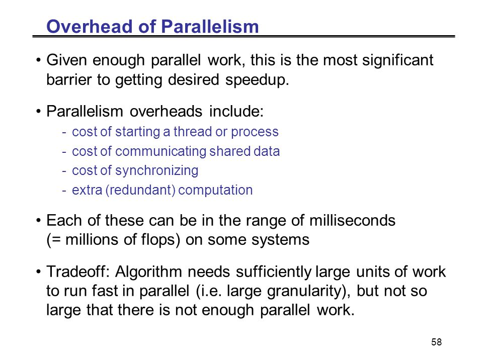 58 Overhead of Parallelism Given enough parallel work, this is the most significant barrier to getting desired speedup.