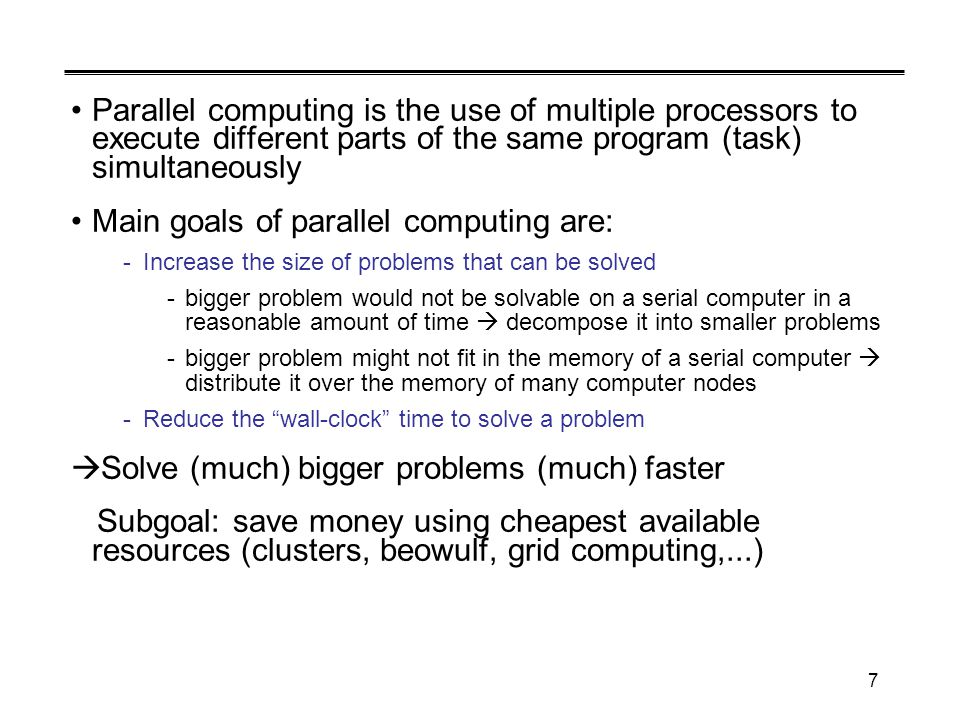 7 Parallel computing is the use of multiple processors to execute different parts of the same program (task) simultaneously Main goals of parallel computing are: -Increase the size of problems that can be solved -bigger problem would not be solvable on a serial computer in a reasonable amount of time  decompose it into smaller problems -bigger problem might not fit in the memory of a serial computer  distribute it over the memory of many computer nodes -Reduce the wall-clock time to solve a problem  Solve (much) bigger problems (much) faster Subgoal: save money using cheapest available resources (clusters, beowulf, grid computing,...)