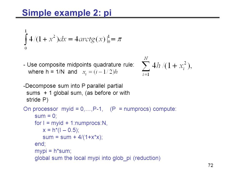 72 Simple example 2: pi - Use composite midpoints quadrature rule: where h = 1/N and -Decompose sum into P parallel partial sums + 1 global sum, (as before or with stride P) On processor myid = 0,…,P-1, (P = numprocs) compute: sum = 0; for I = myid + 1:numprocs:N, x = h*(I – 0.5); sum = sum + 4/(1+x*x); end; mypi = h*sum; global sum the local mypi into glob_pi (reduction)