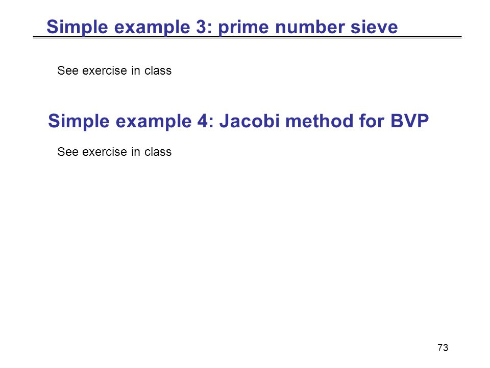 73 Simple example 3: prime number sieve See exercise in class Simple example 4: Jacobi method for BVP See exercise in class