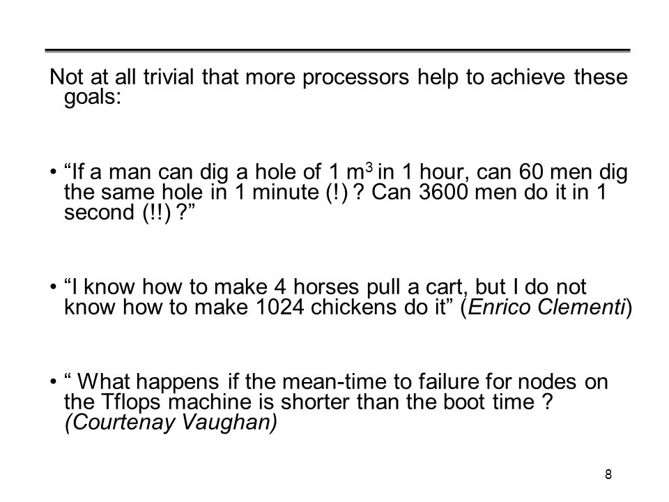 8 Not at all trivial that more processors help to achieve these goals: If a man can dig a hole of 1 m 3 in 1 hour, can 60 men dig the same hole in 1 minute (!) .