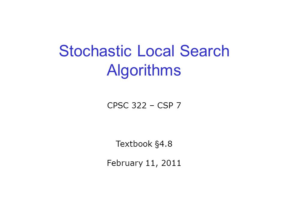 Stochastic Local Search Algorithms CPSC 322 – CSP 7 Textbook §4.8 February 11, 2011