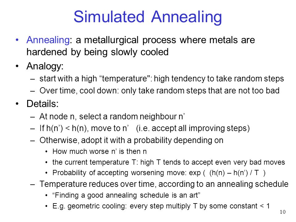 Simulated Annealing Annealing: a metallurgical process where metals are hardened by being slowly cooled Analogy: –start with a high temperature : high tendency to take random steps –Over time, cool down: only take random steps that are not too bad Details: –At node n, select a random neighbour n' –If h(n') < h(n), move to n' (i.e.