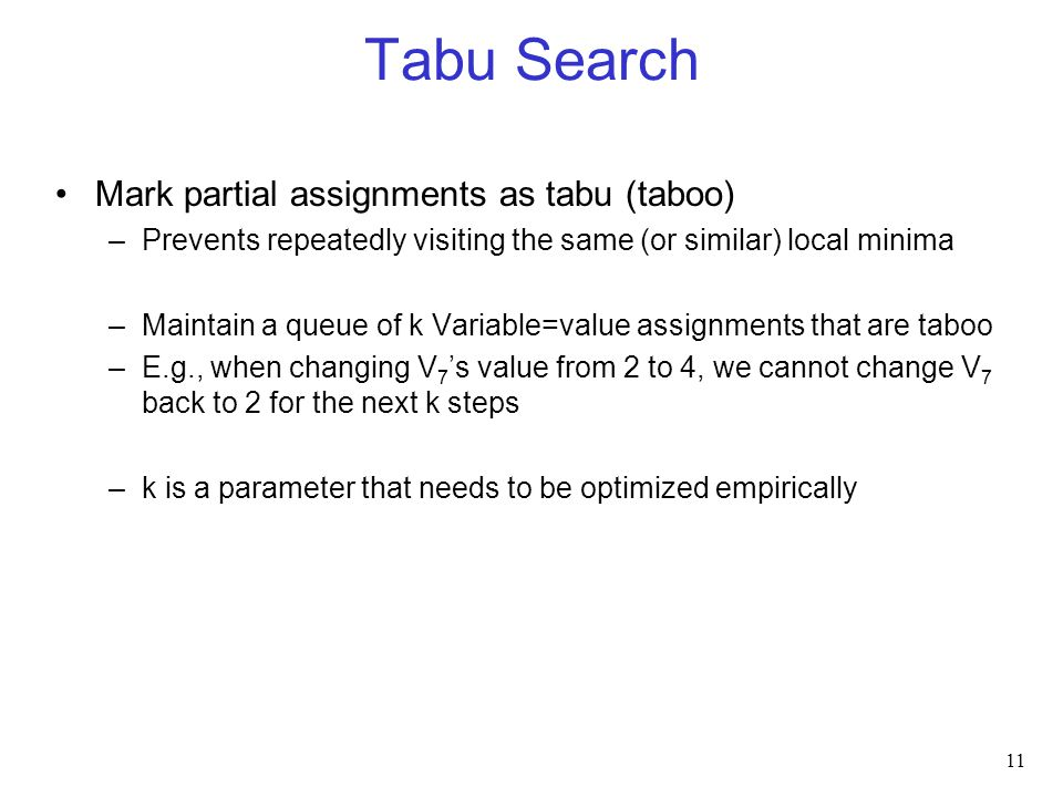 Tabu Search Mark partial assignments as tabu (taboo) –Prevents repeatedly visiting the same (or similar) local minima –Maintain a queue of k Variable=value assignments that are taboo –E.g., when changing V 7 's value from 2 to 4, we cannot change V 7 back to 2 for the next k steps –k is a parameter that needs to be optimized empirically 11