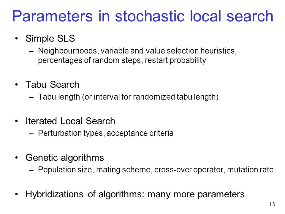 Parameters in stochastic local search Simple SLS –Neighbourhoods, variable and value selection heuristics, percentages of random steps, restart probability Tabu Search –Tabu length (or interval for randomized tabu length) Iterated Local Search –Perturbation types, acceptance criteria Genetic algorithms –Population size, mating scheme, cross-over operator, mutation rate Hybridizations of algorithms: many more parameters 18