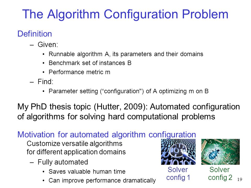 The Algorithm Configuration Problem Definition –Given: Runnable algorithm A, its parameters and their domains Benchmark set of instances B Performance metric m –Find: Parameter setting ( configuration ) of A optimizing m on B My PhD thesis topic (Hutter, 2009): Automated configuration of algorithms for solving hard computational problems Motivation for automated algorithm configuration Customize versatile algorithms for different application domains –Fully automated Saves valuable human time Can improve performance dramatically 19 Solver config 1 Solver config 2