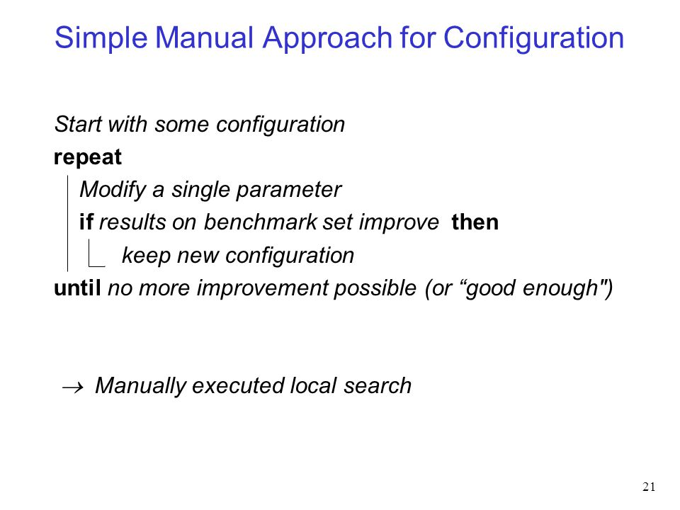 Simple Manual Approach for Configuration Start with some configuration repeat Modify a single parameter if results on benchmark set improve then keep new configuration until no more improvement possible (or good enough )  Manually executed local search 21