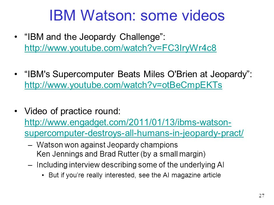 IBM Watson: some videos IBM and the Jeopardy Challenge : http://www.youtube.com/watch?v=FC3IryWr4c8 http://www.youtube.com/watch?v=FC3IryWr4c8 IBM s Supercomputer Beats Miles O Brien at Jeopardy : http://www.youtube.com/watch?v=otBeCmpEKTs http://www.youtube.com/watch?v=otBeCmpEKTs Video of practice round: http://www.engadget.com/2011/01/13/ibms-watson- supercomputer-destroys-all-humans-in-jeopardy-pract/ http://www.engadget.com/2011/01/13/ibms-watson- supercomputer-destroys-all-humans-in-jeopardy-pract/ –Watson won against Jeopardy champions Ken Jennings and Brad Rutter (by a small margin) –Including interview describing some of the underlying AI But if you're really interested, see the AI magazine article 27