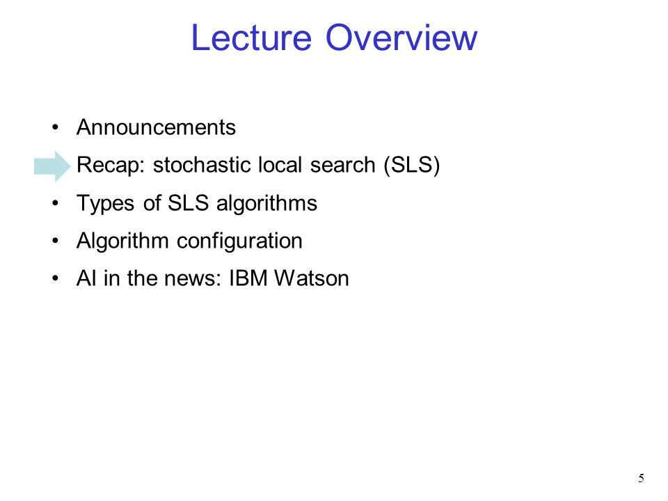 Lecture Overview Announcements Recap: stochastic local search (SLS) Types of SLS algorithms Algorithm configuration AI in the news: IBM Watson 5