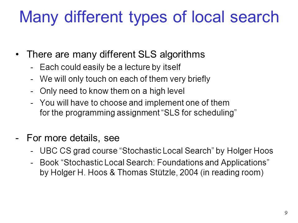 Many different types of local search There are many different SLS algorithms -Each could easily be a lecture by itself -We will only touch on each of them very briefly -Only need to know them on a high level -You will have to choose and implement one of them for the programming assignment SLS for scheduling -For more details, see -UBC CS grad course Stochastic Local Search by Holger Hoos -Book Stochastic Local Search: Foundations and Applications by Holger H.