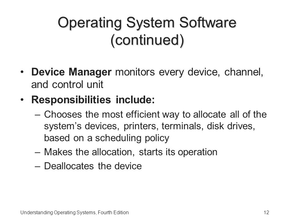 Understanding Operating Systems, Fourth Edition12 Operating System Software (continued) Device Manager monitors every device, channel, and control unit Responsibilities include: –Chooses the most efficient way to allocate all of the system's devices, printers, terminals, disk drives, based on a scheduling policy –Makes the allocation, starts its operation –Deallocates the device