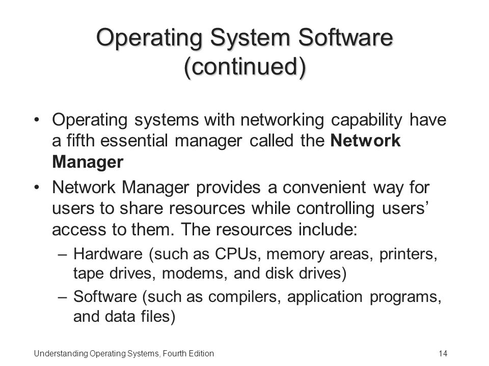 Understanding Operating Systems, Fourth Edition14 Operating System Software (continued) Operating systems with networking capability have a fifth essential manager called the Network Manager Network Manager provides a convenient way for users to share resources while controlling users' access to them.