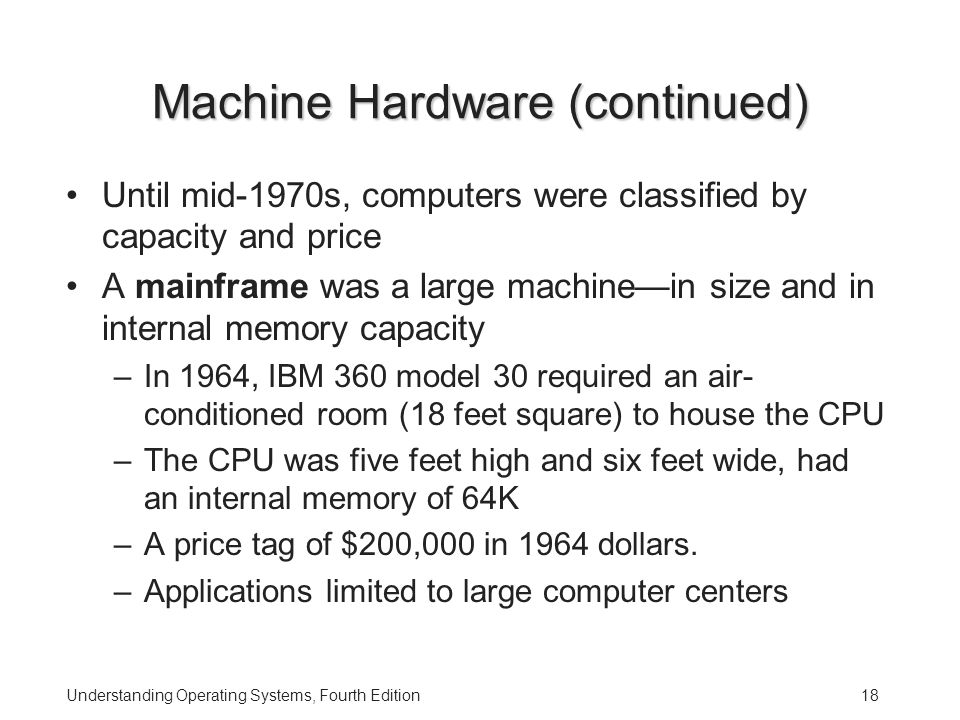 Understanding Operating Systems, Fourth Edition18 Machine Hardware (continued) Until mid-1970s, computers were classified by capacity and price A mainframe was a large machine—in size and in internal memory capacity –In 1964, IBM 360 model 30 required an air- conditioned room (18 feet square) to house the CPU –The CPU was five feet high and six feet wide, had an internal memory of 64K –A price tag of $200,000 in 1964 dollars.