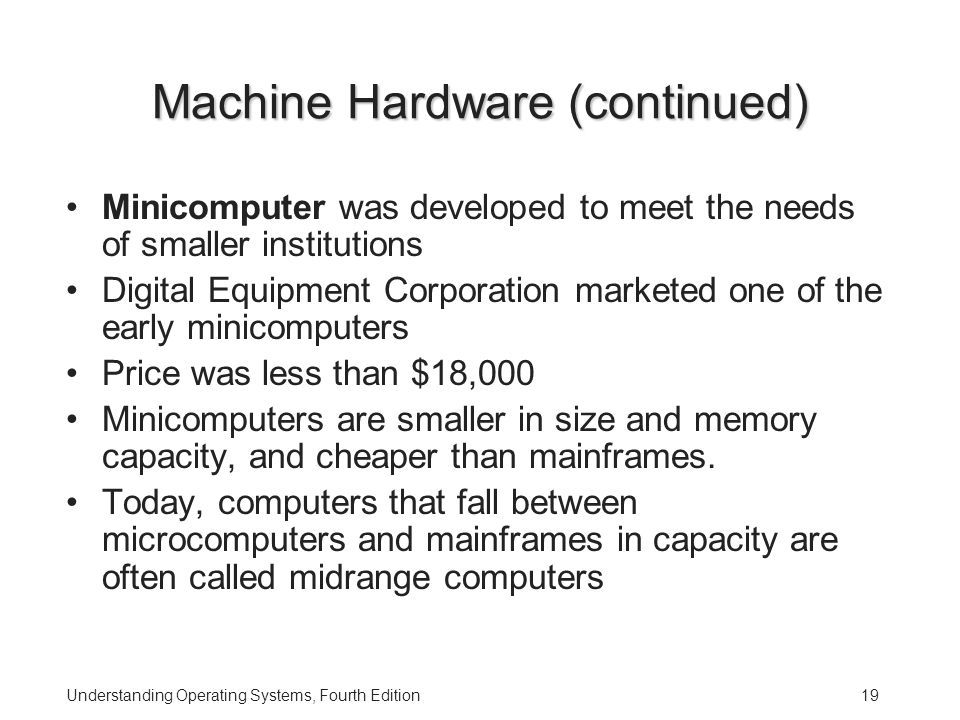 Understanding Operating Systems, Fourth Edition19 Machine Hardware (continued) Minicomputer was developed to meet the needs of smaller institutions Digital Equipment Corporation marketed one of the early minicomputers Price was less than $18,000 Minicomputers are smaller in size and memory capacity, and cheaper than mainframes.
