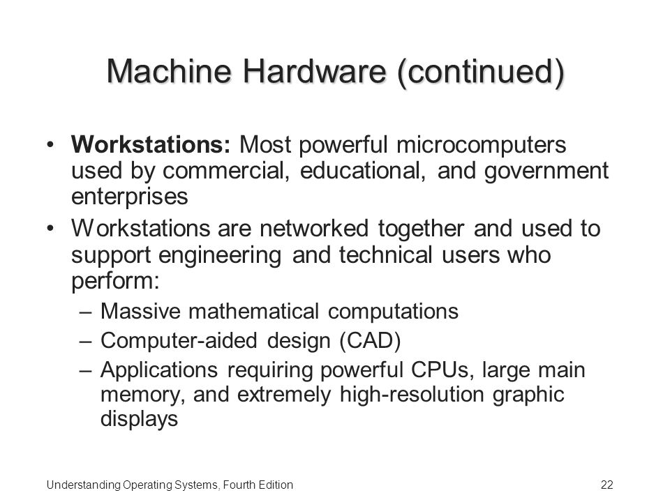 Understanding Operating Systems, Fourth Edition22 Machine Hardware (continued) Workstations: Most powerful microcomputers used by commercial, educational, and government enterprises Workstations are networked together and used to support engineering and technical users who perform: –Massive mathematical computations –Computer-aided design (CAD) –Applications requiring powerful CPUs, large main memory, and extremely high-resolution graphic displays
