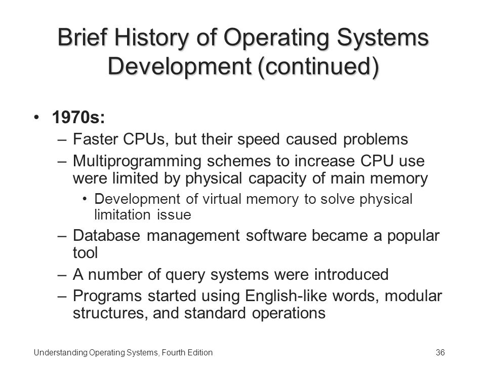 Understanding Operating Systems, Fourth Edition36 Brief History of Operating Systems Development (continued) 1970s: –Faster CPUs, but their speed caused problems –Multiprogramming schemes to increase CPU use were limited by physical capacity of main memory Development of virtual memory to solve physical limitation issue –Database management software became a popular tool –A number of query systems were introduced –Programs started using English-like words, modular structures, and standard operations