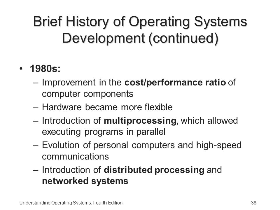 Understanding Operating Systems, Fourth Edition38 Brief History of Operating Systems Development (continued) 1980s: –Improvement in the cost/performance ratio of computer components –Hardware became more flexible –Introduction of multiprocessing, which allowed executing programs in parallel –Evolution of personal computers and high-speed communications –Introduction of distributed processing and networked systems