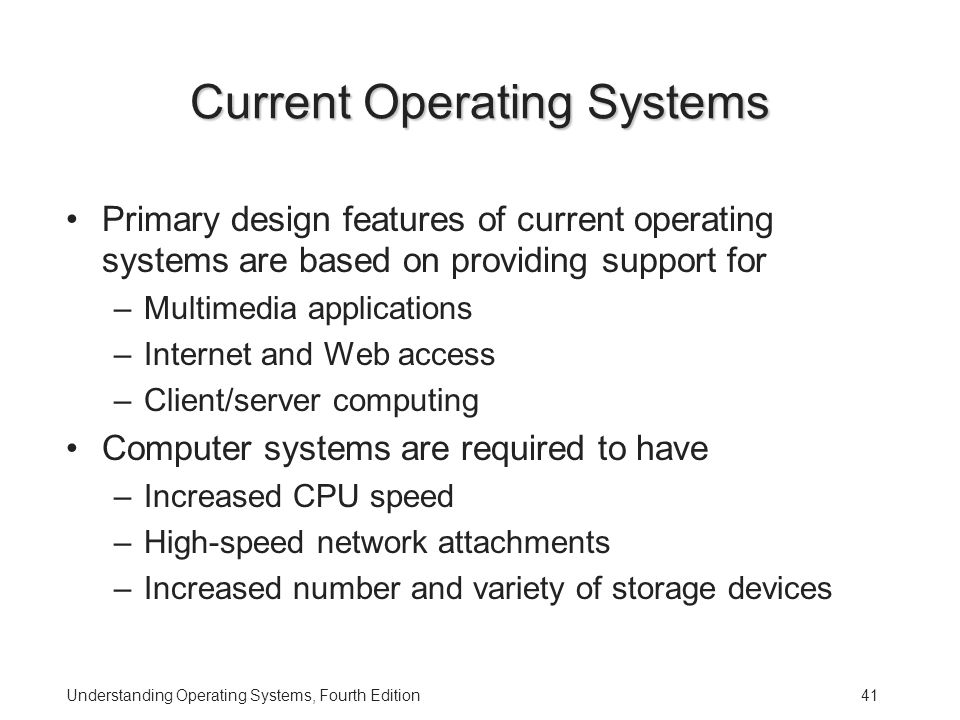 Understanding Operating Systems, Fourth Edition41 Current Operating Systems Primary design features of current operating systems are based on providing support for –Multimedia applications –Internet and Web access –Client/server computing Computer systems are required to have –Increased CPU speed –High-speed network attachments –Increased number and variety of storage devices